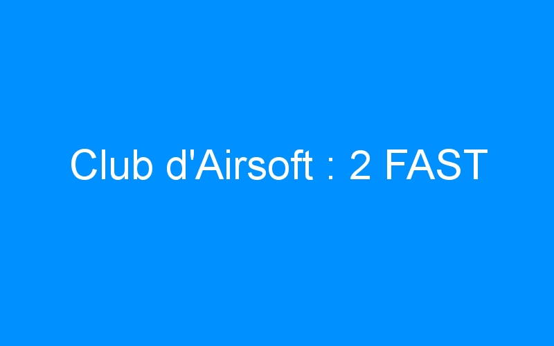 Club d'Airsoft : 2 FAST