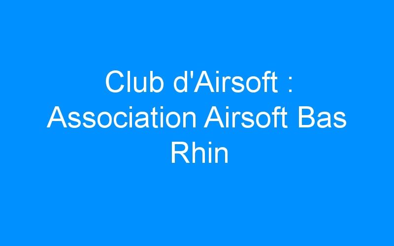 Club d'Airsoft : Association Airsoft Bas Rhin