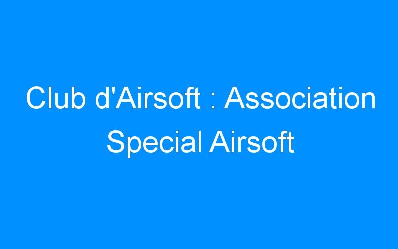Club d'Airsoft : Association Special Airsoft