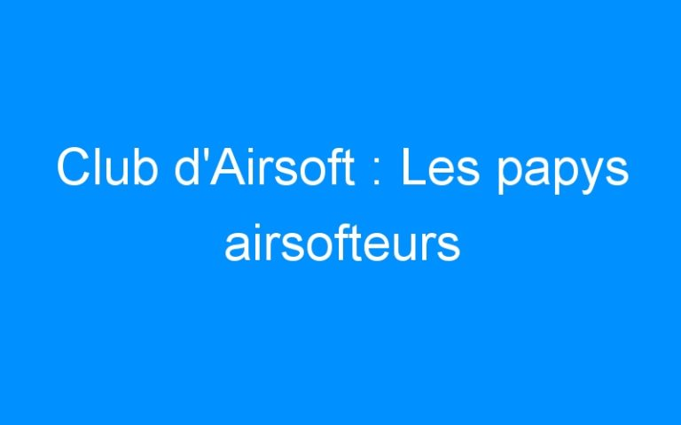 Club d'Airsoft : Les papys airsofteurs