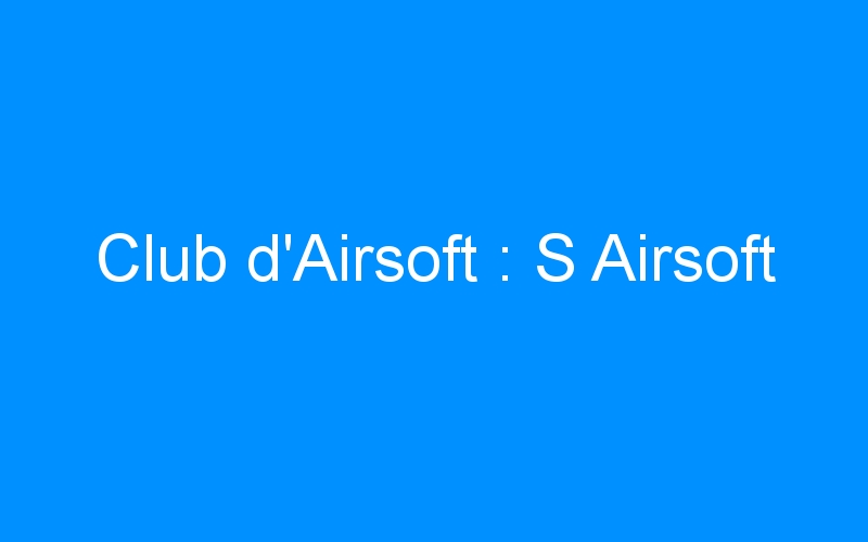 Club d'Airsoft : S Airsoft