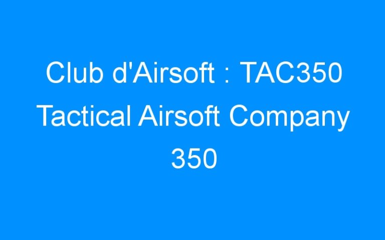 Club d'Airsoft : TAC350 Tactical Airsoft Company 350