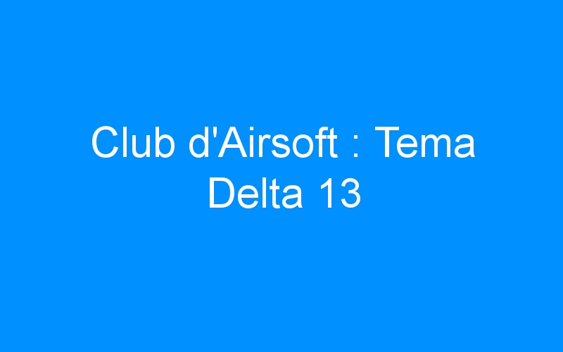 Club d'Airsoft : Tema Delta 13