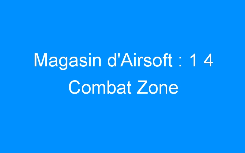 Magasin d'Airsoft : 1 4 Combat Zone
