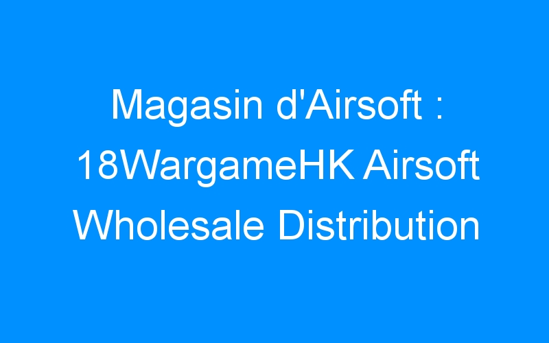 Magasin d'Airsoft : 18WargameHK Airsoft Wholesale Distribution