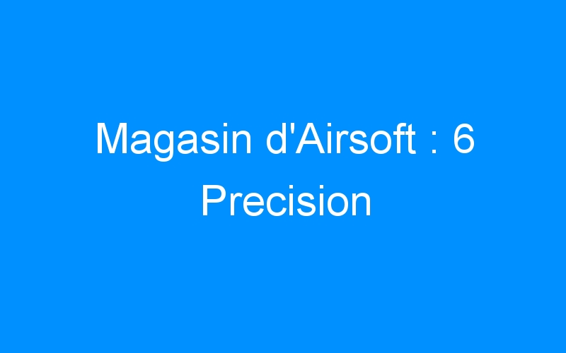 Magasin d'Airsoft : 6 Precision