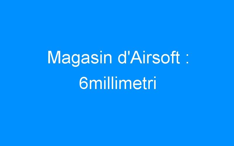 Magasin d'Airsoft : 6millimetri