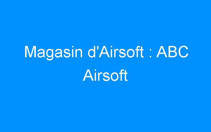 Magasin d'Airsoft : ABC Airsoft