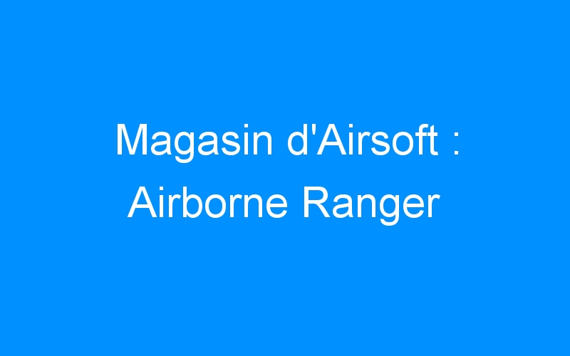 Magasin d'Airsoft : Airborne Ranger