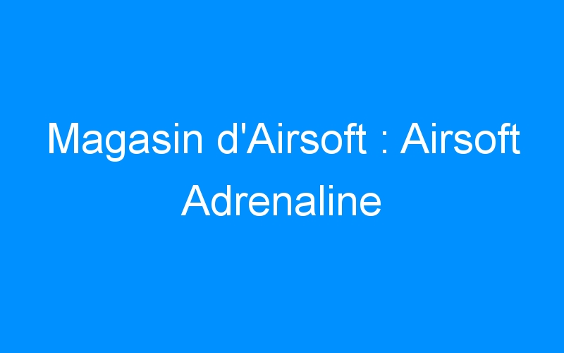 Magasin d'Airsoft : Airsoft Adrenaline