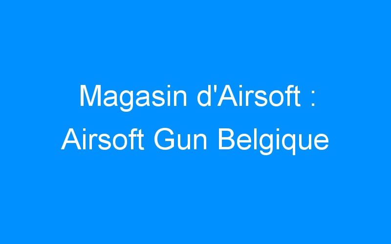 Magasin d'Airsoft : Airsoft Gun Belgique