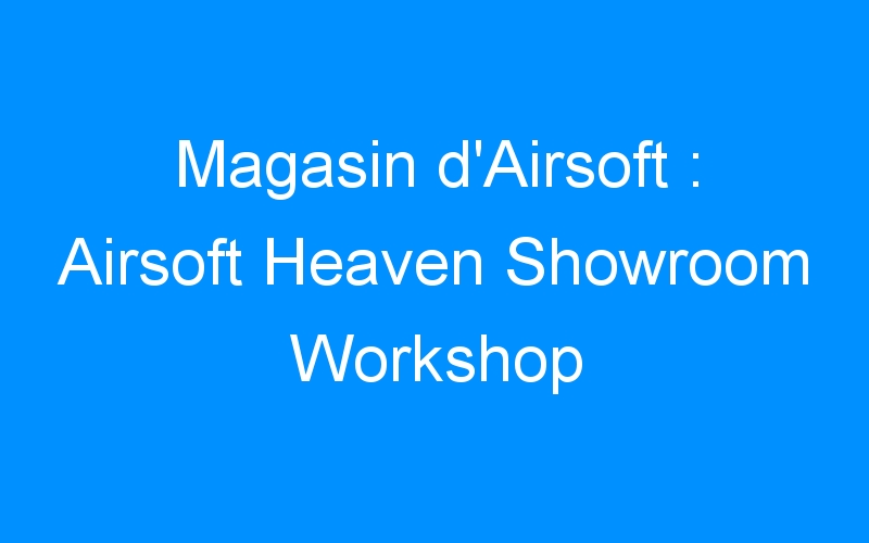 Magasin d'Airsoft : Airsoft Heaven Showroom Workshop