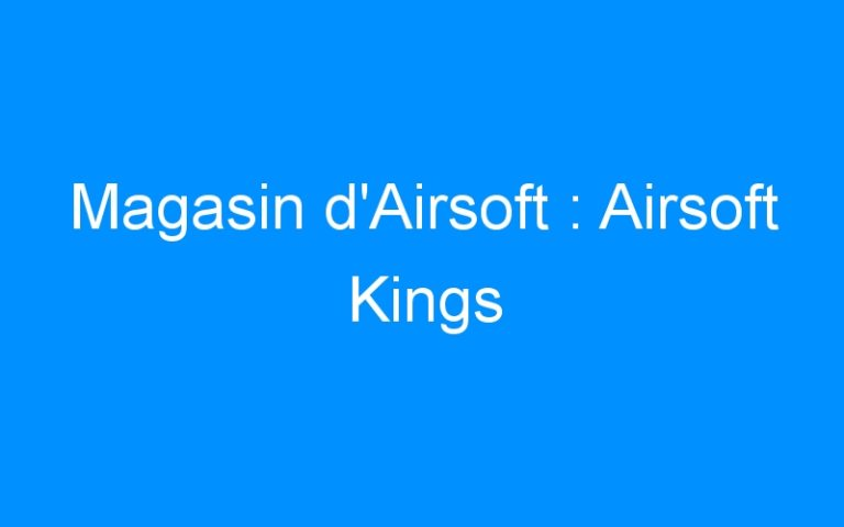 Magasin d'Airsoft : Airsoft Kings