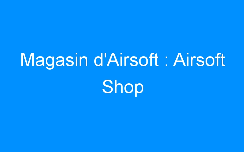 Magasin d'Airsoft : Airsoft Shop