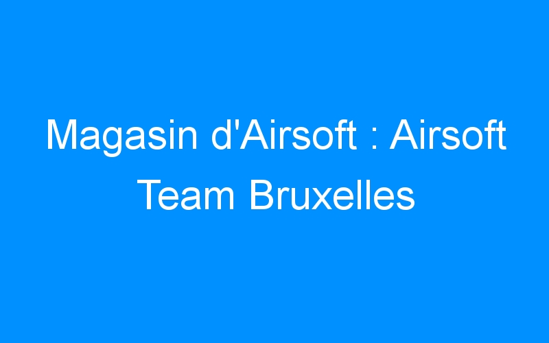 Magasin d'Airsoft : Airsoft Team Bruxelles