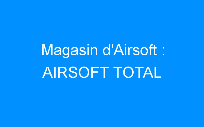 Magasin d'Airsoft : AIRSOFT TOTAL