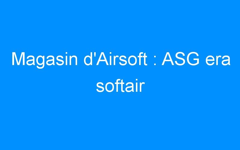 Magasin d'Airsoft : ASG era softair