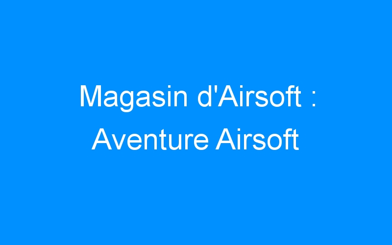 Magasin d'Airsoft : Aventure Airsoft