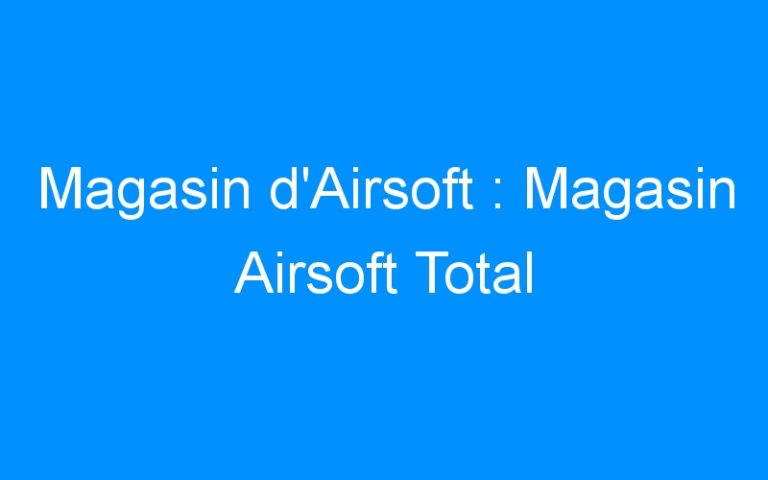 Magasin d'Airsoft : Magasin Airsoft Total