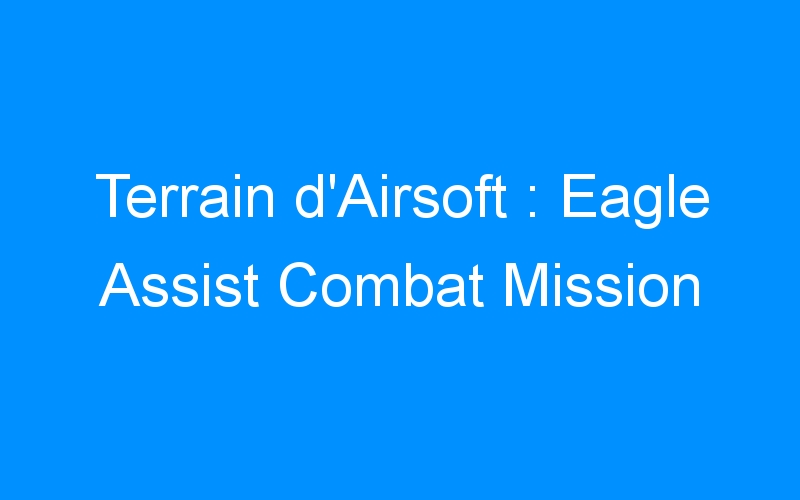 Terrain d'Airsoft : Eagle Assist Combat Mission