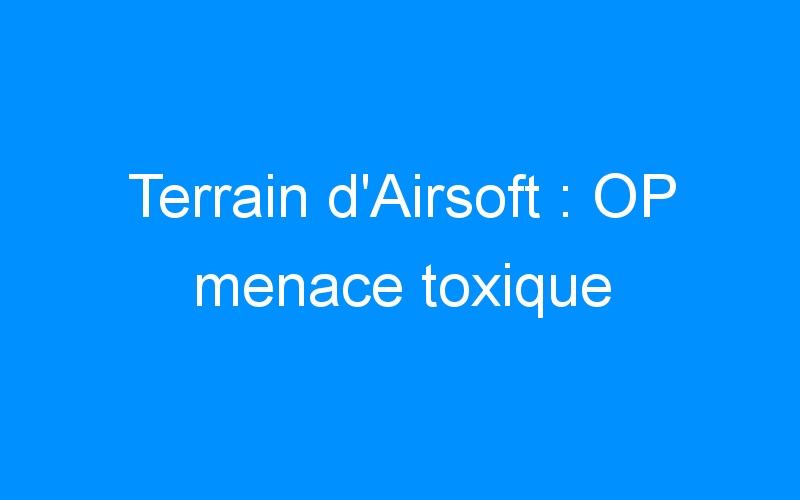 Terrain d'Airsoft : OP menace toxique