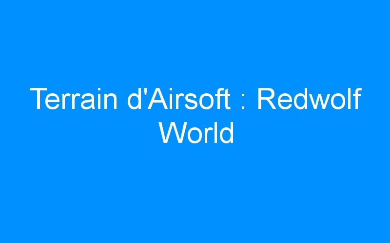 Terrain d'Airsoft : Redwolf World